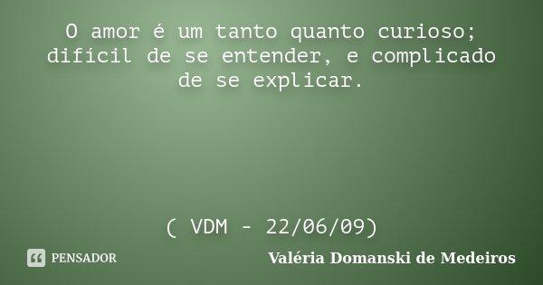O amor é um tanto quanto curioso; difícil de se entender, e complicado de se explicar. ( VDM - 22/06/09)... Frase de Valéria Domanski de Medeiros.
