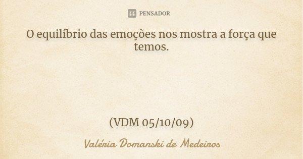O equilíbrio das emoções nos mostra a força que temos. (VDM 05/10/09)... Frase de Valéria Domanski de Medeiros.