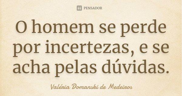 O homem se perde por incertezas, e se acha pelas dúvidas.... Frase de Valéria Domanski de Medeiros.
