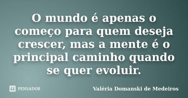 O mundo é apenas o começo para quem deseja crescer, mas a mente é o principal caminho quando se quer evoluir.... Frase de Valéria Domanski de Medeiros.