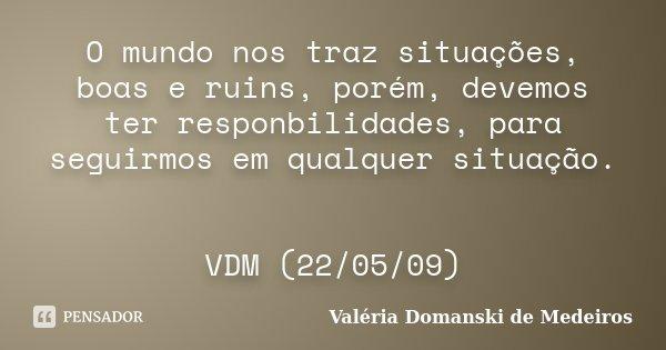 O mundo nos traz situações, boas e ruins, porém, devemos ter responbilidades, para seguirmos em qualquer situação. VDM (22/05/09)... Frase de Valéria Domanski de Medeiros.