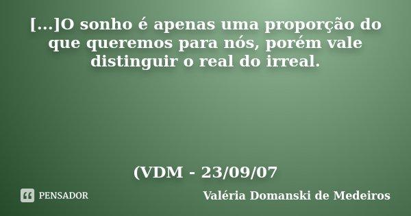 [...]O sonho é apenas uma proporção do que queremos para nós, porém vale distinguir o real do irreal. (VDM - 23/09/07... Frase de Valéria Domanski de Medeiros.