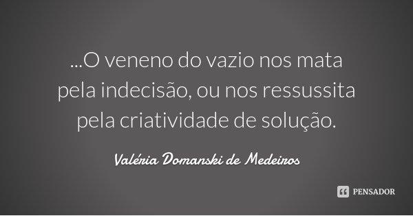 ...O veneno do vazio nos mata pela indecisão, ou nos ressussita pela criatividade de solução.... Frase de Valéria Domanski de Medeiros.