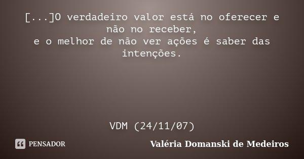 [...]O verdadeiro valor está no oferecer e não no receber, e o melhor de não ver ações é saber das intenções. VDM (24/11/07)... Frase de Valéria Domanski de Medeiros.
