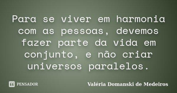 Para se viver em harmonia com as pessoas, devemos fazer parte da vida em conjunto, e não criar universos paralelos.... Frase de Valéria Domanski de Medeiros.