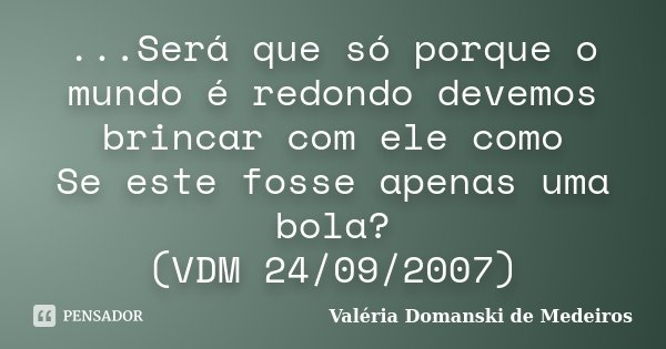 ...Será que só porque o mundo é redondo devemos brincar com ele como Se este fosse apenas uma bola? (VDM 24/09/2007)... Frase de Valéria Domanski de Medeiros.