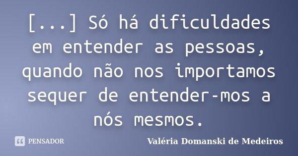 [...] Só há dificuldades em entender as pessoas, quando não nos importamos sequer de entender-mos a nós mesmos.... Frase de Valéria Domanski de Medeiros.