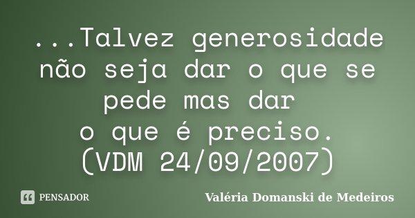 ...Talvez generosidade não seja dar o que se pede mas dar o que é preciso. (VDM 24/09/2007)... Frase de Valéria Domanski de Medeiros.