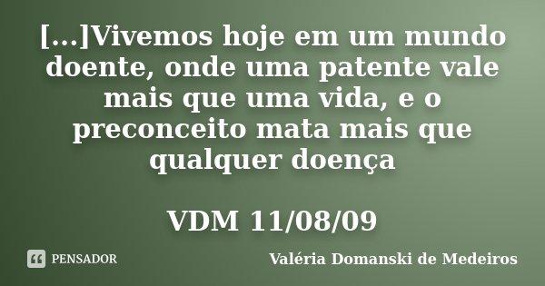 [...]Vivemos hoje em um mundo doente, onde uma patente vale mais que uma vida, e o preconceito mata mais que qualquer doença VDM 11/08/09... Frase de Valéria Domanski de Medeiros.