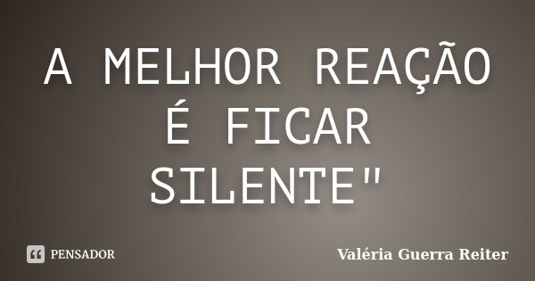 """A MELHOR REAÇÃO É FICAR SILENTE""""... Frase de VALÉRIA GUERRA REITER."""
