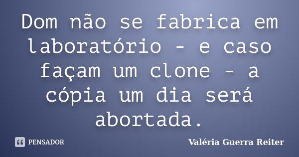 Dom não se fabrica em laboratório - e caso façam um clone - a cópia um dia será abortada.... Frase de VALÉRIA GUERRA REITER.