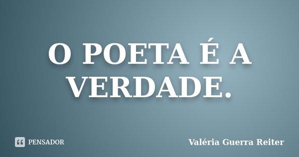 O POETA É A VERDADE.... Frase de VALÉRIA GUERRA REITER.