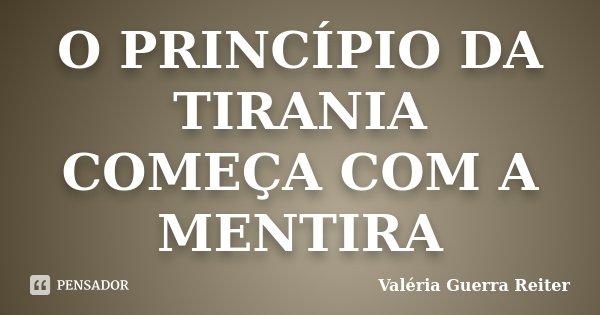 O PRINCÍPIO DA TIRANIA COMEÇA COM A MENTIRA... Frase de VALÉRIA GUERRA REITER.