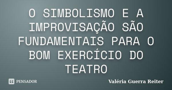 O SIMBOLISMO E A IMPROVISAÇÃO SÃO FUNDAMENTAIS PARA O BOM EXERCÍCIO DO TEATRO... Frase de VALÉRIA GUERRA REITER.
