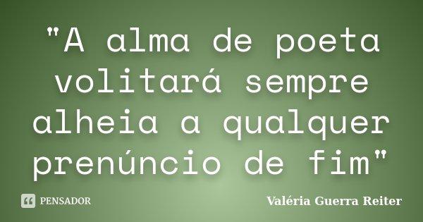 """""""A alma de poeta volitará sempre alheia a qualquer prenúncio de fim""""... Frase de VALÉRIA GUERRA REITER."""
