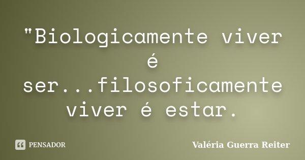 """""""Biologicamente viver é ser...filosoficamente viver é estar.... Frase de Valeria Guerra Reiter."""