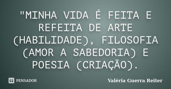 """""""MINHA VIDA É FEITA E REFEITA DE ARTE (HABILIDADE), FILOSOFIA (AMOR A SABEDORIA) E POESIA (CRIAÇÃO).... Frase de VALÉRIA GUERRA REITER."""