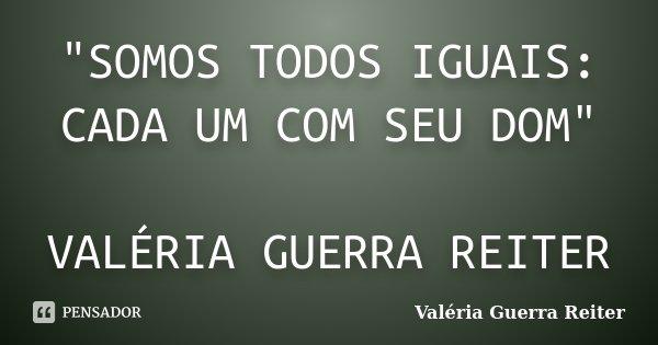 """""""SOMOS TODOS IGUAIS: CADA UM COM SEU DOM"""" VALÉRIA GUERRA REITER... Frase de VALÉRIA GUERRA REITER."""