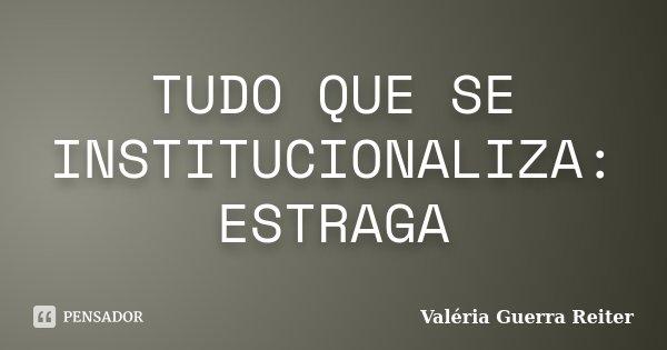 TUDO QUE SE INSTITUCIONALIZA: ESTRAGA... Frase de VALÉRIA GUERRA REITER.