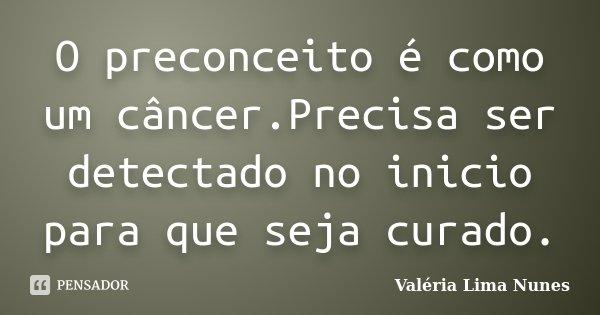 O preconceito é como um câncer.Precisa ser detectado no inicio para que seja curado.... Frase de Valéria Lima Nunes.