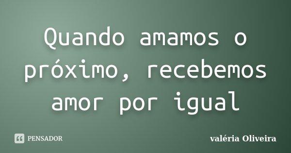 Quando amamos o próximo, recebemos amor por igual... Frase de valéria Oliveira.