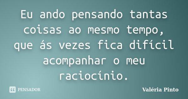Eu ando pensando tantas coisas ao mesmo tempo, que ás vezes fica difícil acompanhar o meu raciocínio.... Frase de Valéria Pinto.