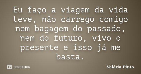 Eu faço a viagem da vida leve, não carrego comigo nem bagagem do passado, nem do futuro, vivo o presente e isso já me basta.... Frase de Valéria Pinto.