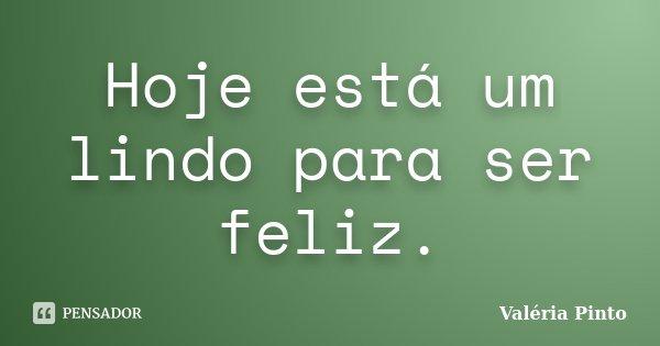 Hoje está um lindo para ser feliz.... Frase de Valéria Pinto.