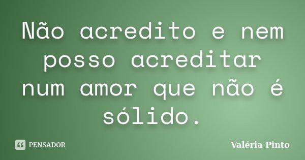 Não acredito e nem posso acreditar num amor que não é sólido.... Frase de Valéria Pinto.