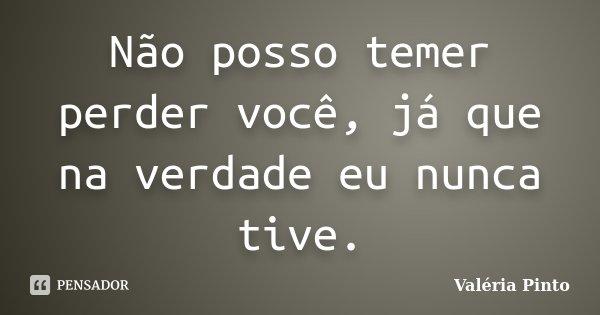 Não posso temer perder você, já que na verdade eu nunca tive.... Frase de Valéria Pinto.