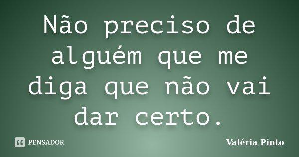 Não preciso de alguém que me diga que não vai dar certo.... Frase de Valéria Pinto.