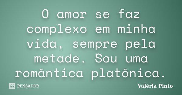 O amor se faz complexo em minha vida, sempre pela metade. Sou uma romântica platônica.... Frase de Valéria Pinto.
