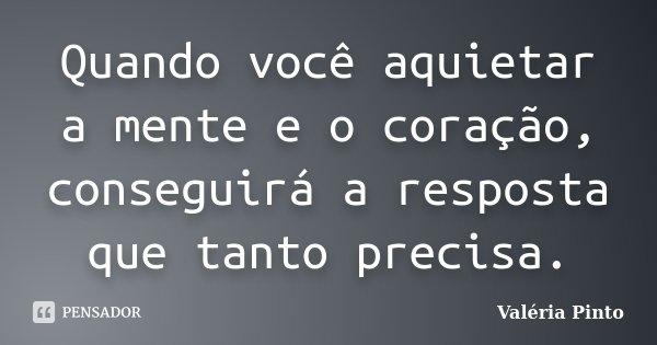 Quando você aquietar a mente e o coração, conseguirá a resposta que tanto precisa.... Frase de Valéria Pinto.