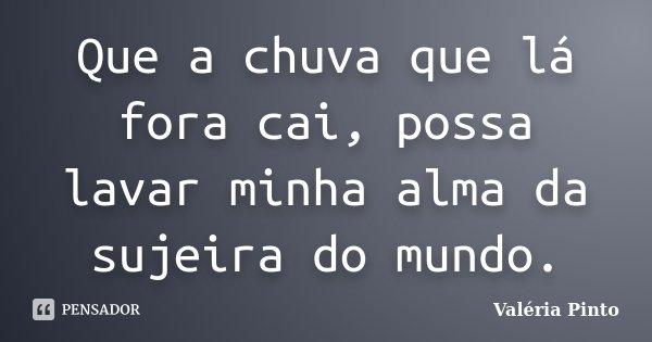 Que a chuva que lá fora cai, possa lavar minha alma da sujeira do mundo.... Frase de Valéria Pinto.