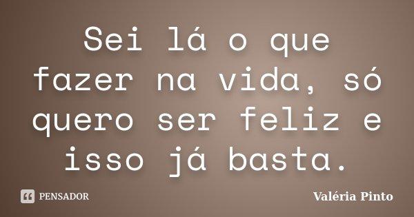 Sei lá o que fazer na vida, só quero ser feliz e isso já basta.... Frase de Valéria Pinto.