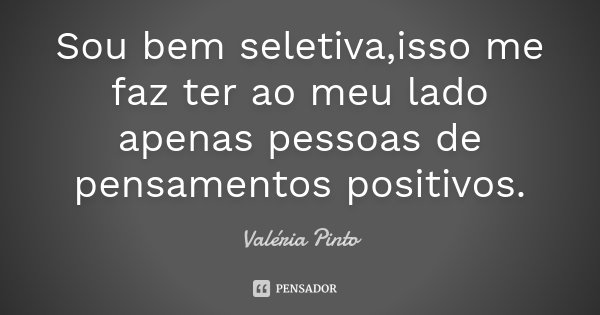Sou bem seletiva,isso me faz ter ao meu lado apenas pessoas de pensamentos positivos.... Frase de Valéria Pinto.