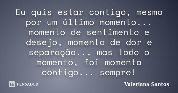 Eu quis estar contigo, mesmo por um último momento... momento de sentimento e desejo, momento de dor e separação... mas todo o momento, foi momento contigo... s... Frase de Valeriana Santos.