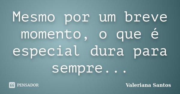 Mesmo por um breve momento, o que é especial dura para sempre...... Frase de Valeriana Santos.