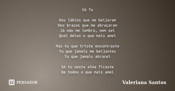 Só Tu Dos lábios que me beijaram Dos braços que me abraçaram Já não me lembro, nem sei Qual deles o que mais amei Mas tu que triste encontraste Tu que jamais me... Frase de Valeriana Santos.