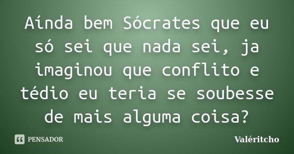 Aínda bem Sócrates que eu só sei que nada sei, ja imaginou que conflito e tédio eu teria se soubesse de mais alguma coisa?... Frase de Valéritcho.