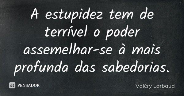 A estupidez tem de terrível o poder assemelhar-se à mais profunda das sabedorias.... Frase de Valéry Larbaud.