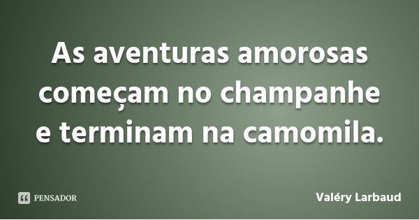 As aventuras amorosas começam no champanhe e terminam na camomila.... Frase de Valéry Larbaud.