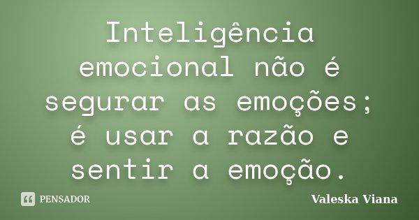 Inteligência emocional não é segurar as emoções; é usar a razão e sentir a emoção.... Frase de Valeska Viana.
