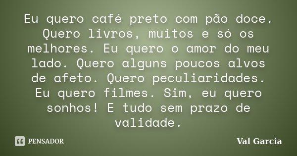 Eu quero café preto com pão doce. Quero livros, muitos e só os melhores. Eu quero o amor do meu lado. Quero alguns poucos alvos de afeto. Quero peculiaridades. ... Frase de Val Garcia.
