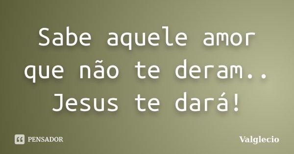 Sabe aquele amor que não te deram.. Jesus te dará!... Frase de Valglecio.