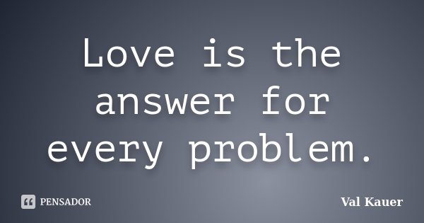 Love is the answer for every problem.... Frase de Val Kauer.