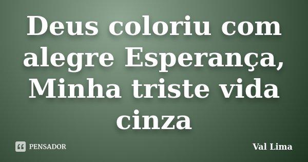 Deus coloriu com alegre Esperança, Minha triste vida cinza... Frase de Val Lima.