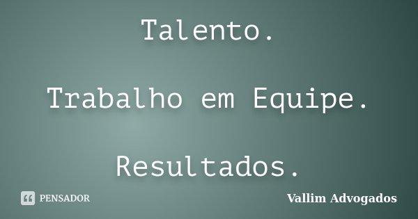 Frases De Trabalho Em Equipe: Talento. Trabalho Em Equipe. Resultados. Vallim Advogados