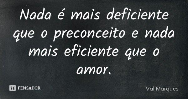 Nada é mais deficiente que o preconceito e nada mais eficiente que o amor.... Frase de Val Marques.