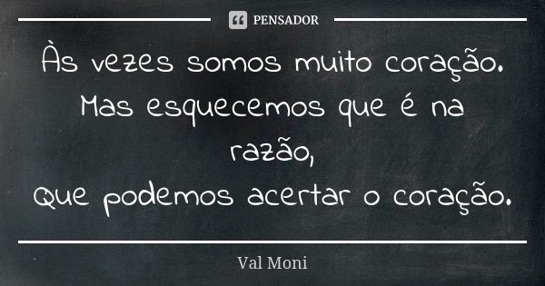 Às vezes somos muito coração. Mas esquecemos que é na razão, Que podemos acertar o coração.... Frase de Val Moni.